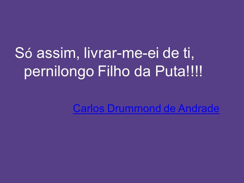 S ó assim, livrar-me-ei de ti, pernilongo Filho da Puta!!!! Carlos Drummond de Andrade