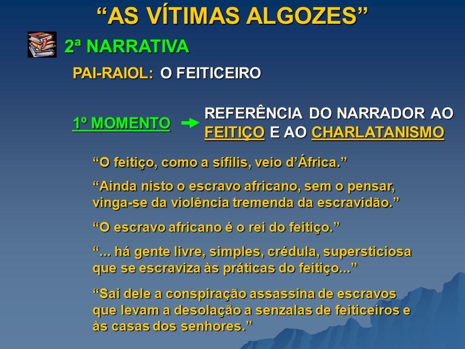AS VÍTIMAS ALGOZES 2ª NARRATIVA 1º MOMENTO PAI-RAIOL: O FEITICEIRO REFERÊNCIA DO NARRADOR AO FEITIÇO E AO CHARLATANISMO O feitiço, como a sífilis, vei