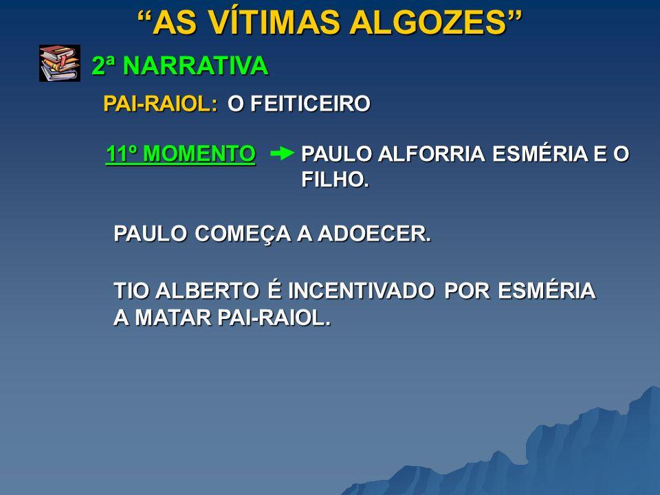 AS VÍTIMAS ALGOZES 2ª NARRATIVA PAULO ALFORRIA ESMÉRIA E O FILHO. 11º MOMENTO PAI-RAIOL: O FEITICEIRO PAULO COMEÇA A ADOECER. TIO ALBERTO É INCENTIVAD