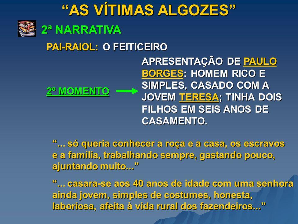AS VÍTIMAS ALGOZES 2ª NARRATIVA 2º MOMENTO PAI-RAIOL: O FEITICEIRO APRESENTAÇÃO DE PAULO BORGES: HOMEM RICO E SIMPLES, CASADO COM A JOVEM TERESA; TINH