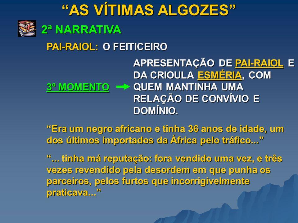AS VÍTIMAS ALGOZES 2ª NARRATIVA 3º MOMENTO APRESENTAÇÃO DE PAI-RAIOL E DA CRIOULA ESMÉRIA, COM QUEM MANTINHA UMA RELAÇÃO DE CONVÍVIO E DOMÍNIO. Era um