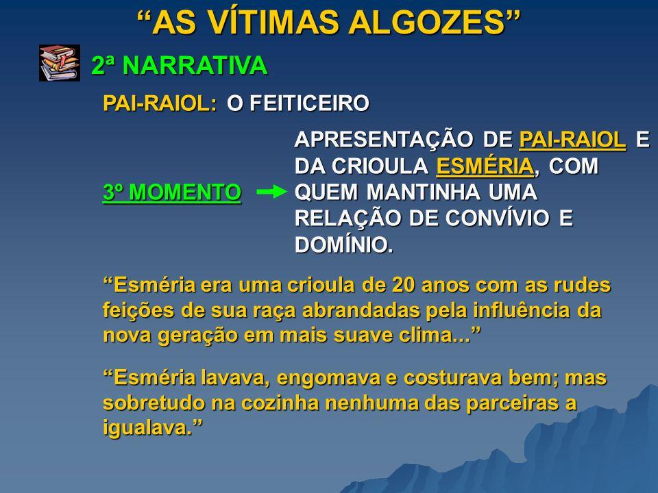 AS VÍTIMAS ALGOZES 2ª NARRATIVA 3º MOMENTO APRESENTAÇÃO DE PAI-RAIOL E DA CRIOULA ESMÉRIA, COM QUEM MANTINHA UMA RELAÇÃO DE CONVÍVIO E DOMÍNIO. Esméri