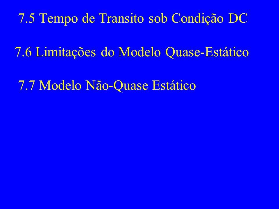 7.5 Tempo de Transito sob Condição DC 7.6 Limitações do Modelo Quase-Estático 7.7 Modelo Não-Quase Estático