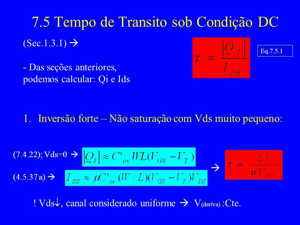 7.5 Tempo de Transito sob Condição DC (Sec.1.3.1) - Das seções anteriores, podemos calcular: Qi e Ids 1.Inversão forte – Não saturação com Vds muito pequeno: (7.4.22); Vds=0 (4.5.37 a) .