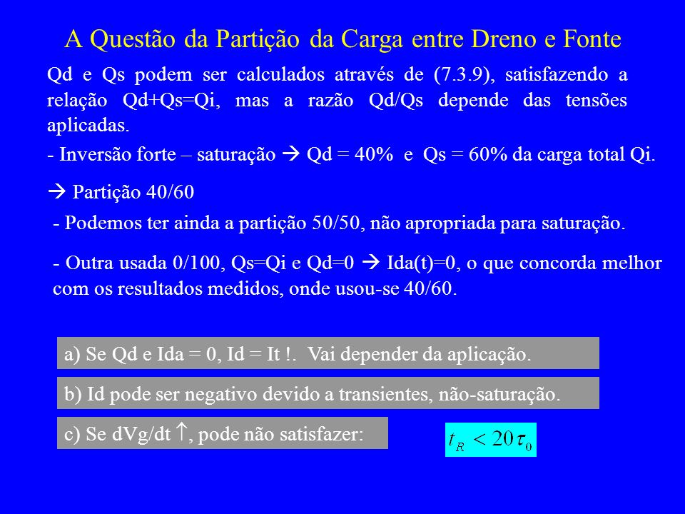 A Questão da Partição da Carga entre Dreno e Fonte Qd e Qs podem ser calculados através de (7.3.9), satisfazendo a relação Qd+Qs=Qi, mas a razão Qd/Qs depende das tensões aplicadas.