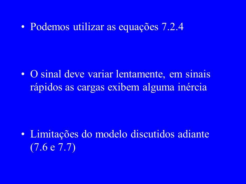 Podemos utilizar as equações 7.2.4 O sinal deve variar lentamente, em sinais rápidos as cargas exibem alguma inércia Limitações do modelo discutidos adiante (7.6 e 7.7)