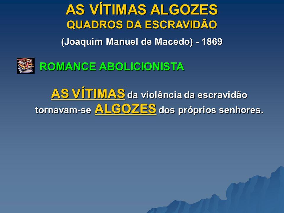 AS VÍTIMAS ALGOZES QUADROS DA ESCRAVIDÃO (Joaquim Manuel de Macedo) - 1869 ROMANCE ABOLICIONISTA AS VÍTIMAS da violência da escravidão tornavam-se ALGOZES dos próprios senhores.