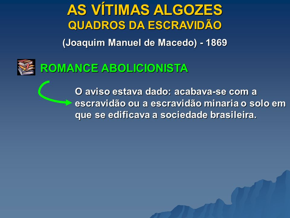 AS VÍTIMAS ALGOZES QUADROS DA ESCRAVIDÃO (Joaquim Manuel de Macedo) - 1869 ROMANCE ABOLICIONISTA O aviso estava dado: acabava-se com a escravidão ou a escravidão minaria o solo em que se edificava a sociedade brasileira.
