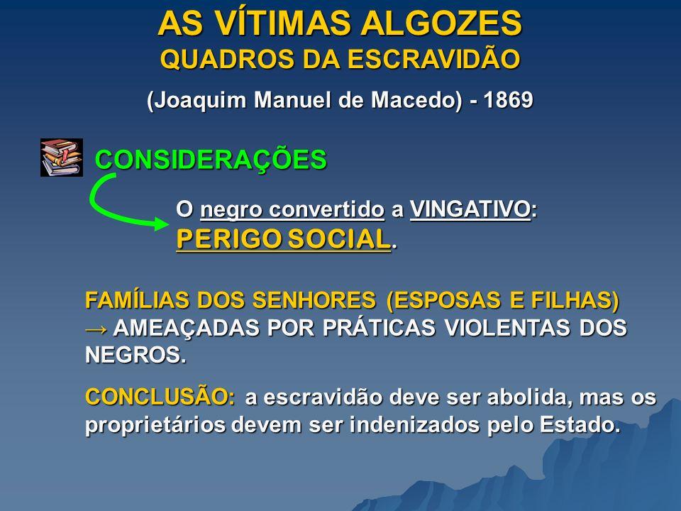 AS VÍTIMAS ALGOZES QUADROS DA ESCRAVIDÃO (Joaquim Manuel de Macedo) - 1869 CONSIDERAÇÕES O negro convertido a VINGATIVO: PERIGO SOCIAL.