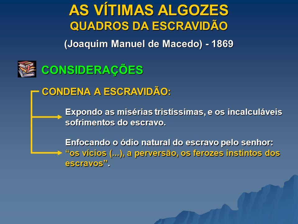 AS VÍTIMAS ALGOZES QUADROS DA ESCRAVIDÃO (Joaquim Manuel de Macedo) - 1869 CONSIDERAÇÕES CONDENA A ESCRAVIDÃO: Expondo as misérias tristíssimas, e os incalculáveis sofrimentos do escravo.