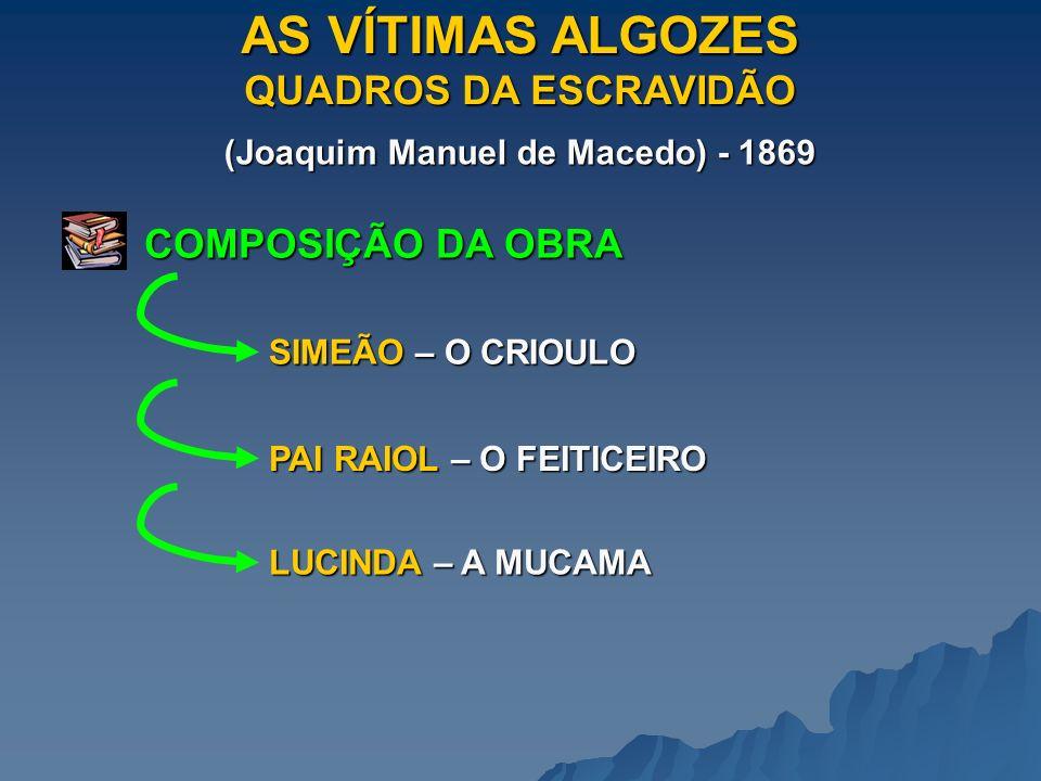 AS VÍTIMAS ALGOZES QUADROS DA ESCRAVIDÃO (Joaquim Manuel de Macedo) - 1869 COMPOSIÇÃO DA OBRA SIMEÃO – O CRIOULO PAI RAIOL – O FEITICEIRO LUCINDA – A MUCAMA