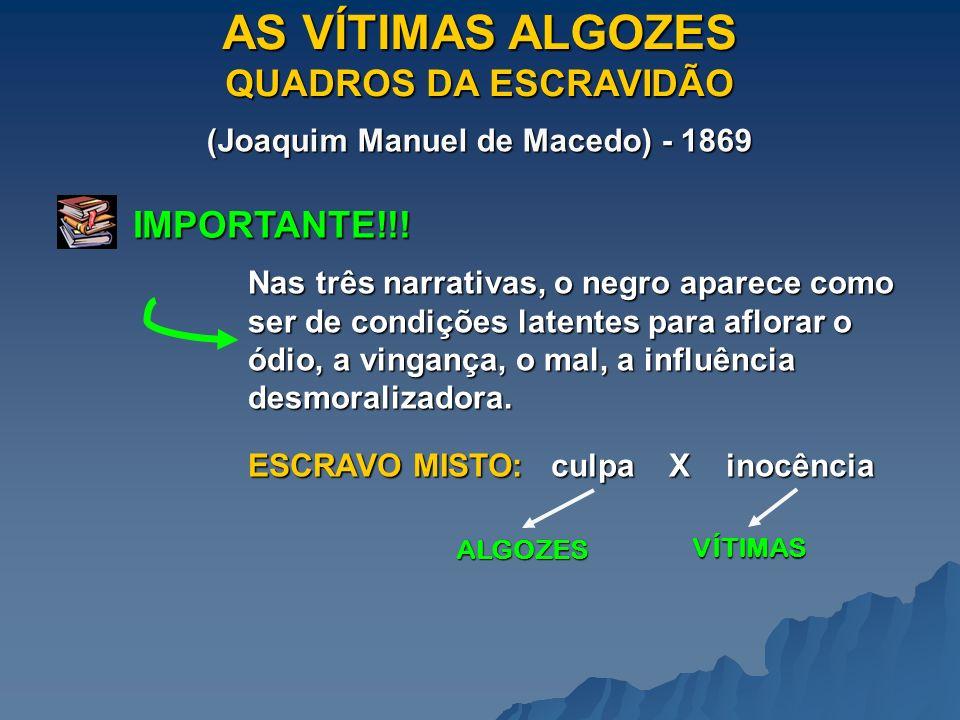 AS VÍTIMAS ALGOZES QUADROS DA ESCRAVIDÃO (Joaquim Manuel de Macedo) - 1869 IMPORTANTE!!! Nas três narrativas, o negro aparece como ser de condições la