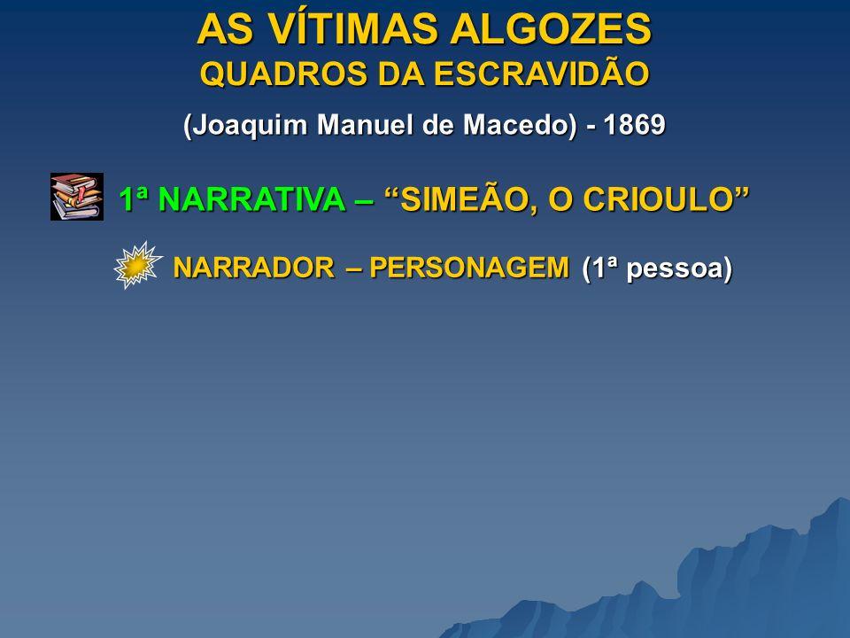 AS VÍTIMAS ALGOZES QUADROS DA ESCRAVIDÃO (Joaquim Manuel de Macedo) - 1869 1ª NARRATIVA – SIMEÃO, O CRIOULO NARRADOR – PERSONAGEM (1ª pessoa)