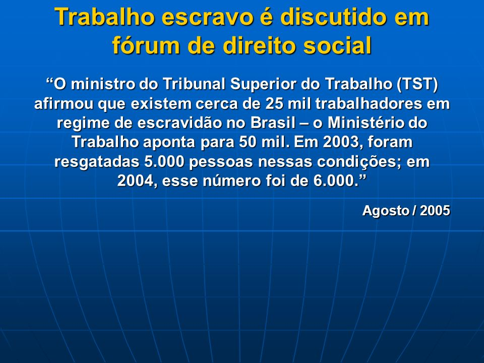 Trabalho escravo é discutido em fórum de direito social O ministro do Tribunal Superior do Trabalho (TST) afirmou que existem cerca de 25 mil trabalhadores em regime de escravidão no Brasil – o Ministério do Trabalho aponta para 50 mil.