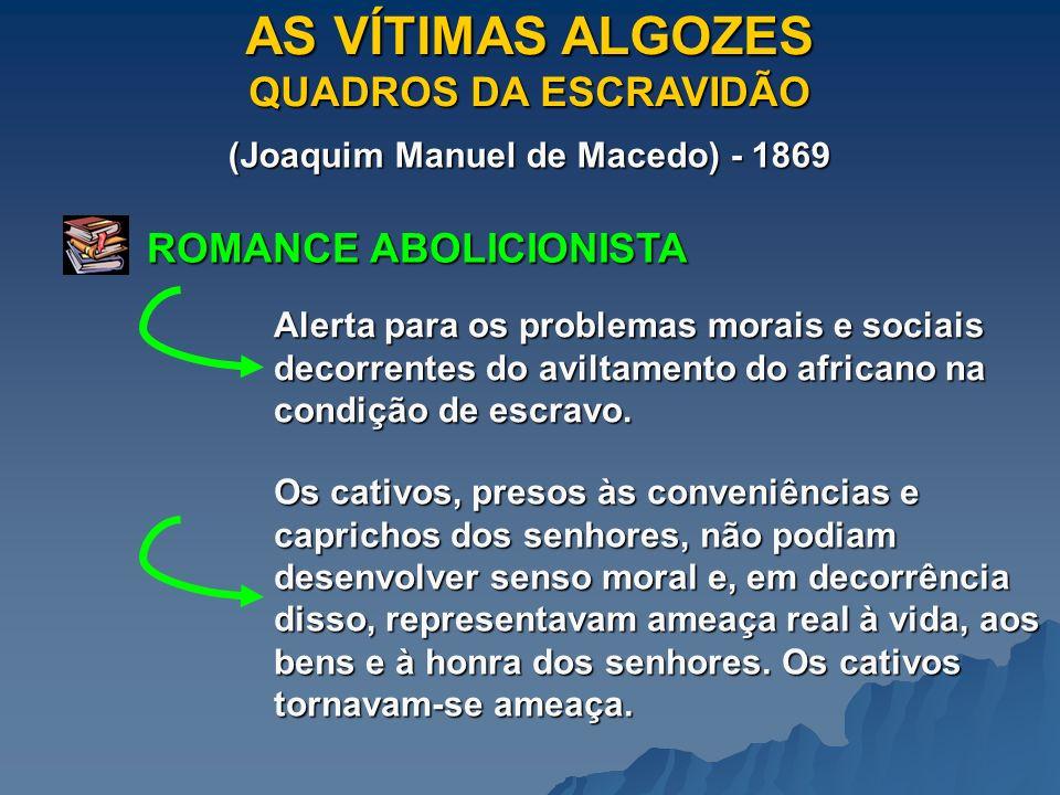 AS VÍTIMAS ALGOZES QUADROS DA ESCRAVIDÃO (Joaquim Manuel de Macedo) - 1869 ROMANCE ABOLICIONISTA Alerta para os problemas morais e sociais decorrentes do aviltamento do africano na condição de escravo.