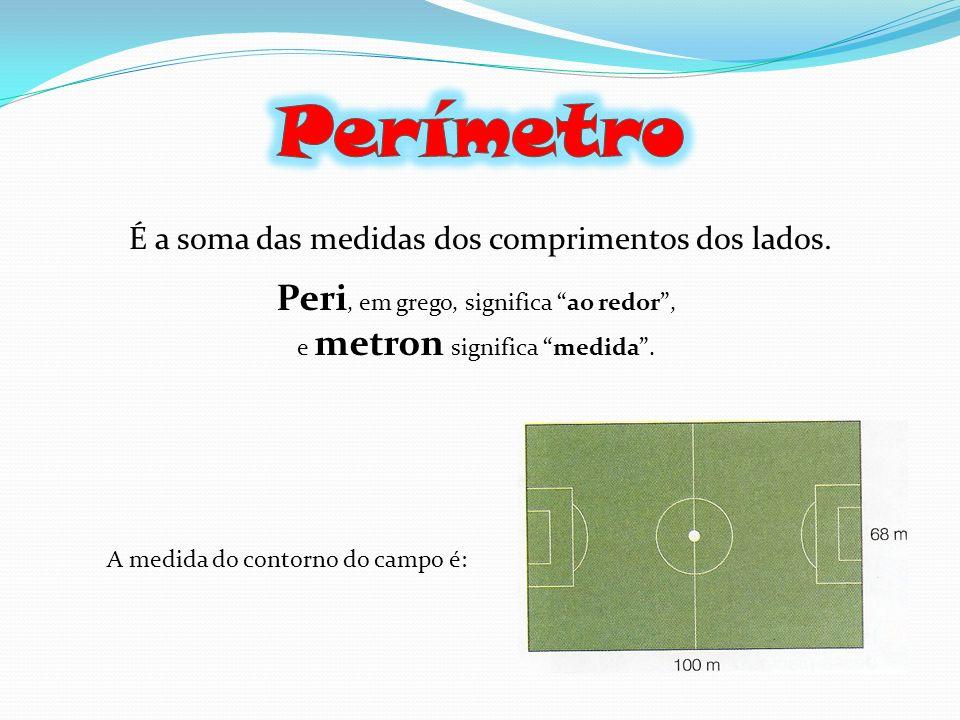 É a soma das medidas dos comprimentos dos lados. Peri, em grego, significa ao redor, e metron significa medida. A medida do contorno do campo é: