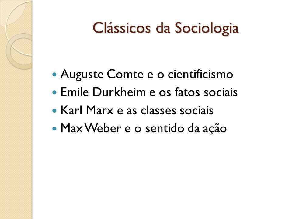 Clássicos da Sociologia Auguste Comte e o cientificismo Emile Durkheim e os fatos sociais Karl Marx e as classes sociais Max Weber e o sentido da ação
