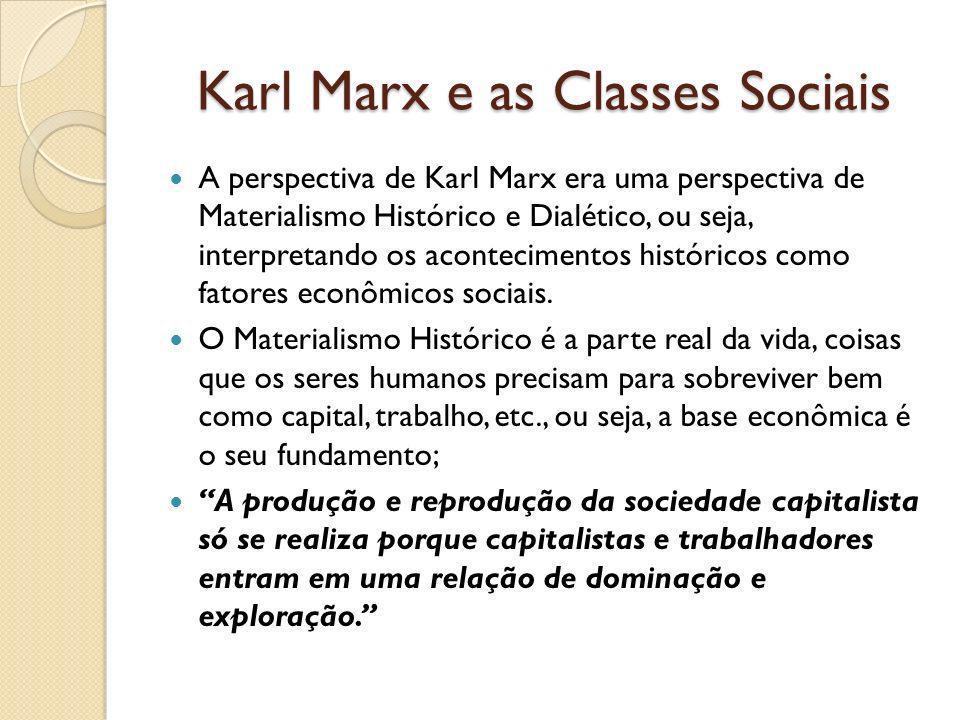 Karl Marx e as Classes Sociais A perspectiva de Karl Marx era uma perspectiva de Materialismo Histórico e Dialético, ou seja, interpretando os acontecimentos históricos como fatores econômicos sociais.