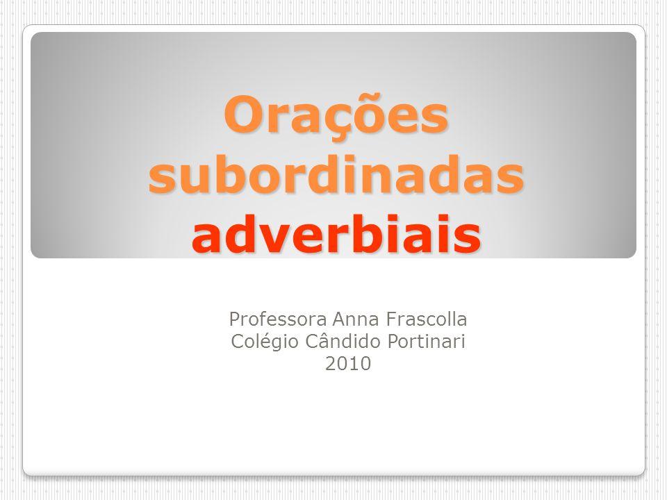 Orações subordinadas adverbiais Professora Anna Frascolla Colégio Cândido Portinari 2010