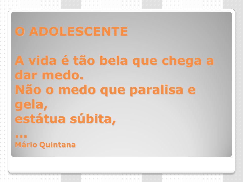 O ADOLESCENTE A vida é tão bela que chega a dar medo. Não o medo que paralisa e gela, estátua súbita,... Mário Quintana