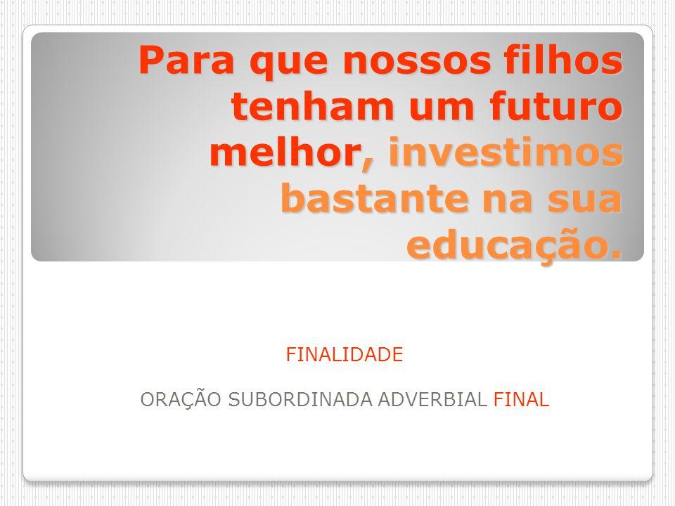Para que nossos filhos tenham um futuro melhor, investimos bastante na sua educação. FINALIDADE ORAÇÃO SUBORDINADA ADVERBIAL FINAL