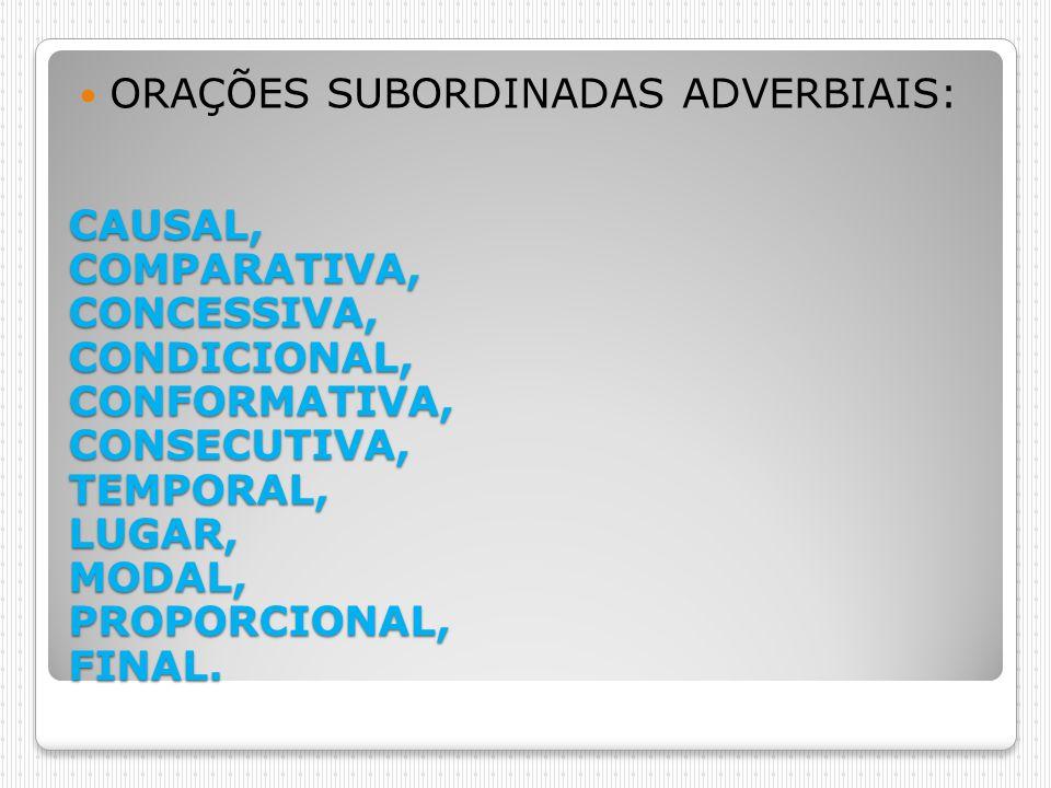 CAUSAL, COMPARATIVA, CONCESSIVA, CONDICIONAL, CONFORMATIVA, CONSECUTIVA, TEMPORAL, LUGAR, MODAL, PROPORCIONAL, FINAL. ORAÇÕES SUBORDINADAS ADVERBIAIS: