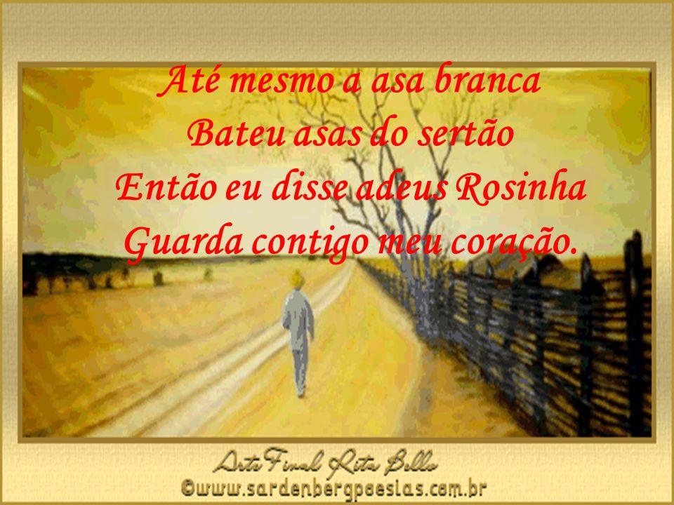 Até mesmo a asa branca Bateu asas do sertão Então eu disse adeus Rosinha Guarda contigo meu coração.