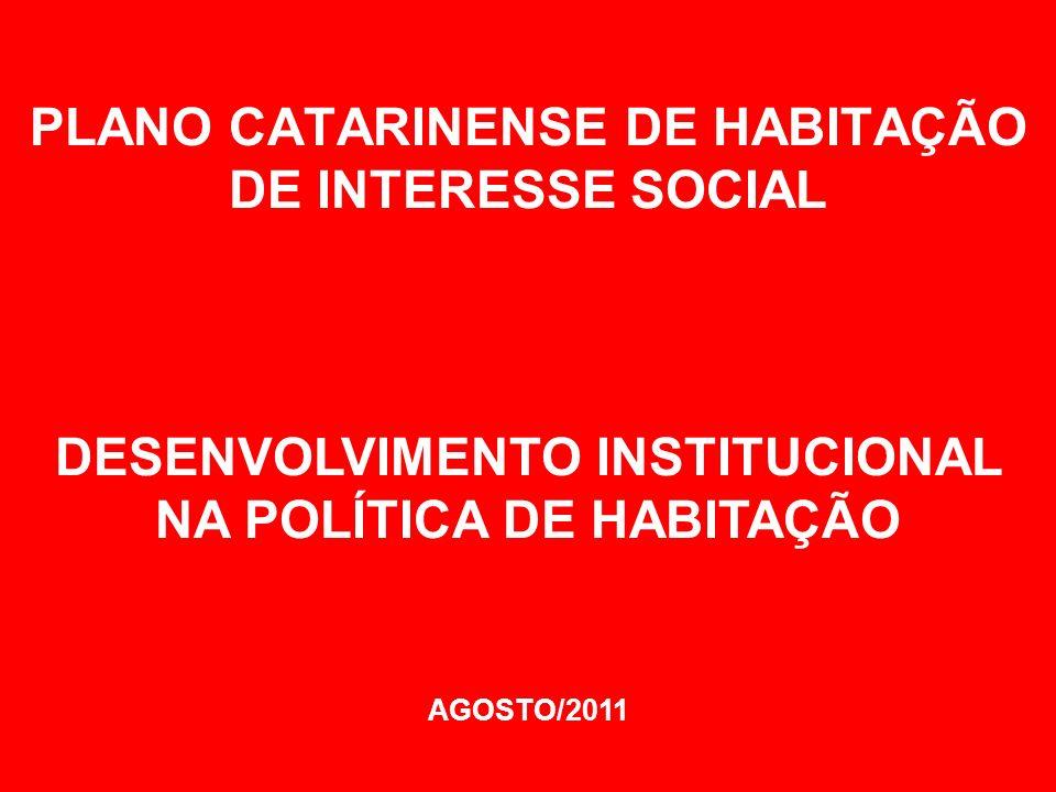 PLANO CATARINENSE DE HABITAÇÃO DE INTERESSE SOCIAL DESENVOLVIMENTO INSTITUCIONAL NA POLÍTICA DE HABITAÇÃO AGOSTO/2011