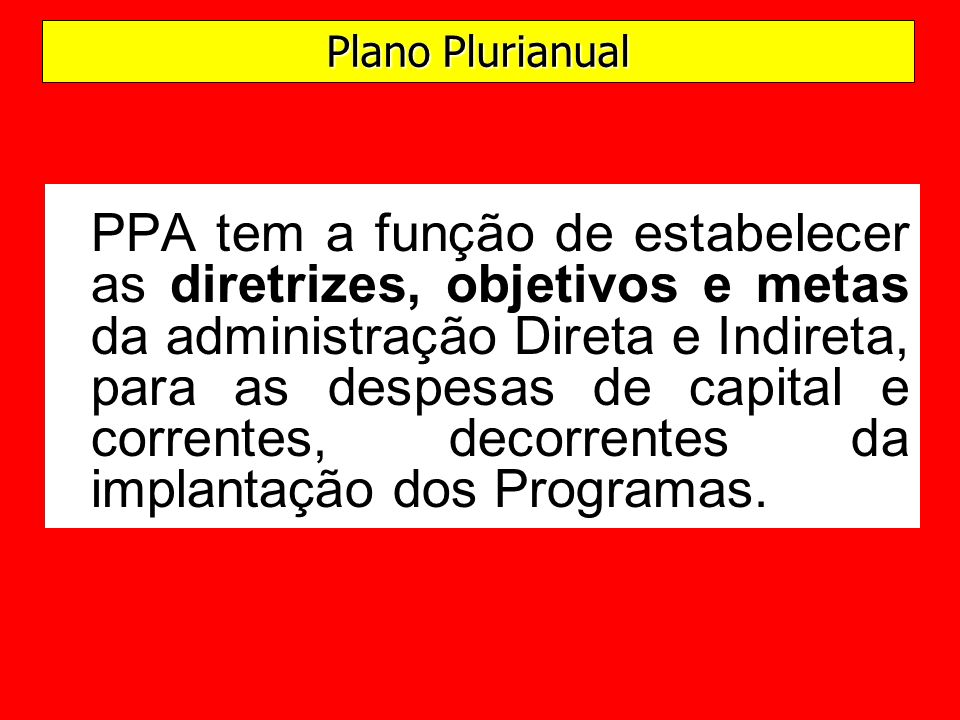 PPA tem a função de estabelecer as diretrizes, objetivos e metas da administração Direta e Indireta, para as despesas de capital e correntes, decorrentes da implantação dos Programas.