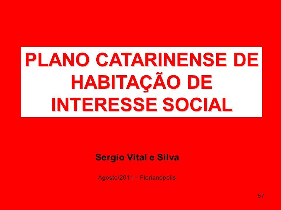 57 Sergio Vital e Silva Agosto/2011 – Florianópolis PLANO CATARINENSE DE HABITAÇÃO DE INTERESSE SOCIAL