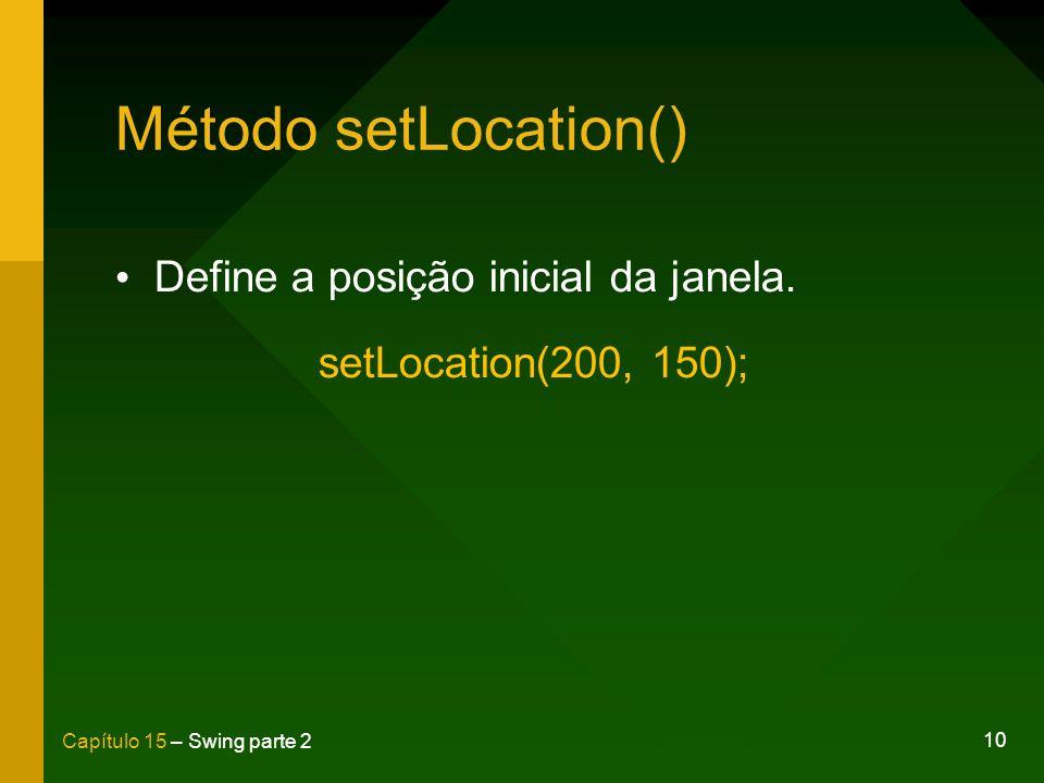 10 Capítulo 15 – Swing parte 2 Método setLocation() Define a posição inicial da janela. setLocation(200, 150);