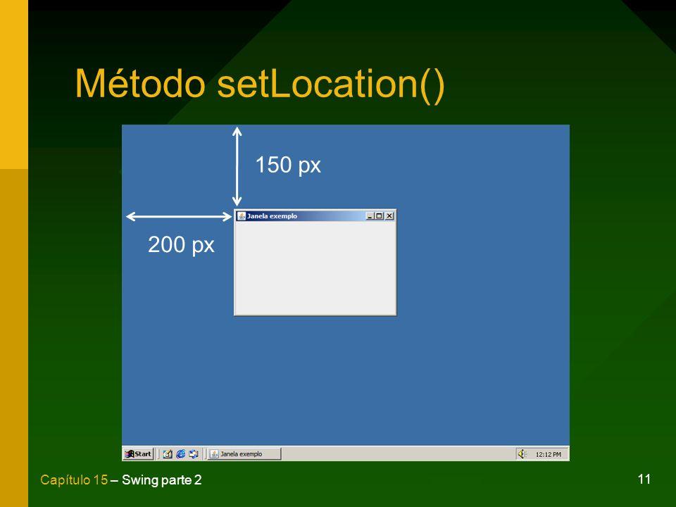 11 Capítulo 15 – Swing parte 2 Método setLocation() 200 px 150 px
