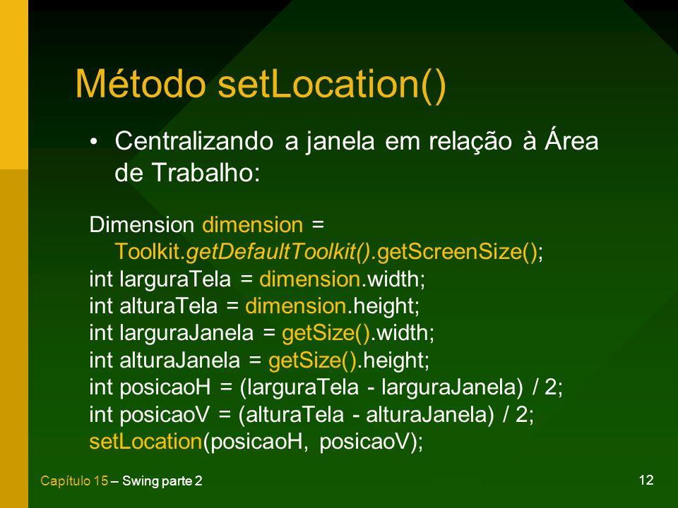 12 Capítulo 15 – Swing parte 2 Método setLocation() Centralizando a janela em relação à Área de Trabalho: Dimension dimension = Toolkit.getDefaultTool