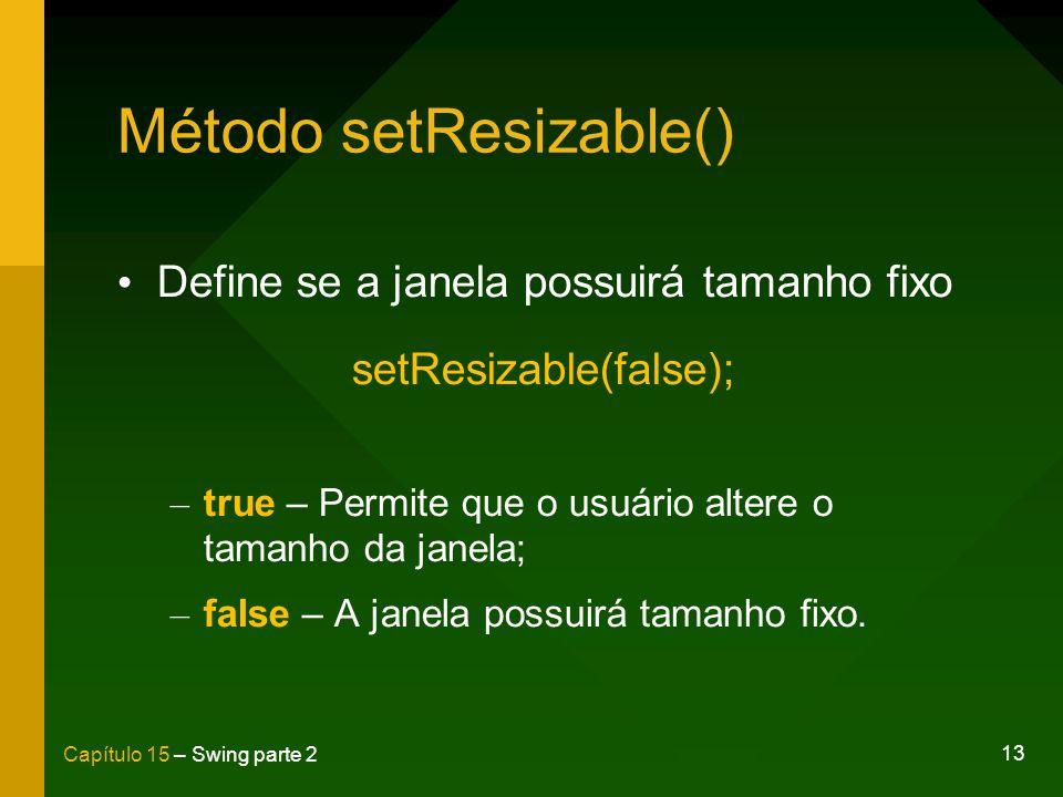 13 Capítulo 15 – Swing parte 2 Método setResizable() Define se a janela possuirá tamanho fixo setResizable(false); – true – Permite que o usuário alte