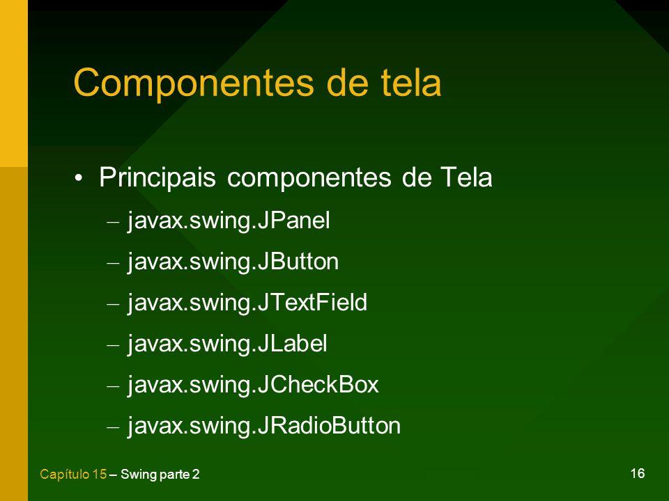 16 Capítulo 15 – Swing parte 2 Componentes de tela Principais componentes de Tela – javax.swing.JPanel – javax.swing.JButton – javax.swing.JTextField