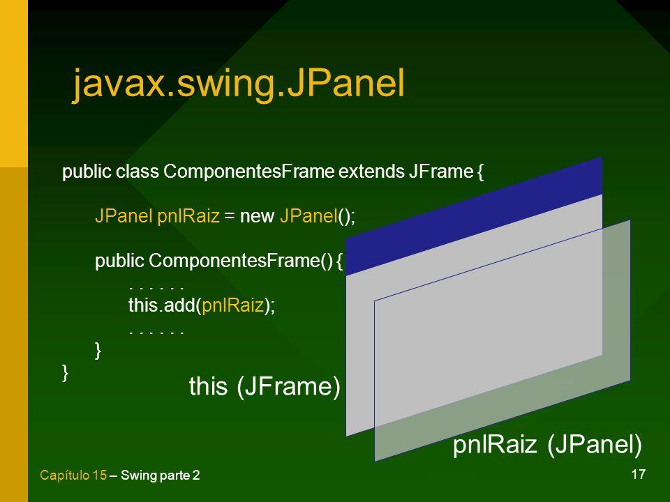 17 Capítulo 15 – Swing parte 2 javax.swing.JPanel public class ComponentesFrame extends JFrame { JPanel pnlRaiz = new JPanel(); public ComponentesFram