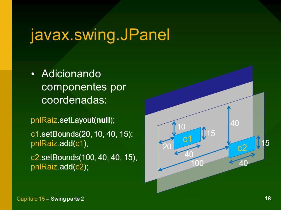 18 Capítulo 15 – Swing parte 2 javax.swing.JPanel Adicionando componentes por coordenadas: pnlRaiz.setLayout(null); c1.setBounds(20, 10, 40, 15); pnlR
