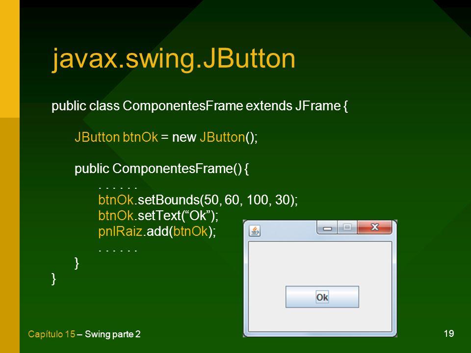 19 Capítulo 15 – Swing parte 2 javax.swing.JButton public class ComponentesFrame extends JFrame { JButton btnOk = new JButton(); public ComponentesFra