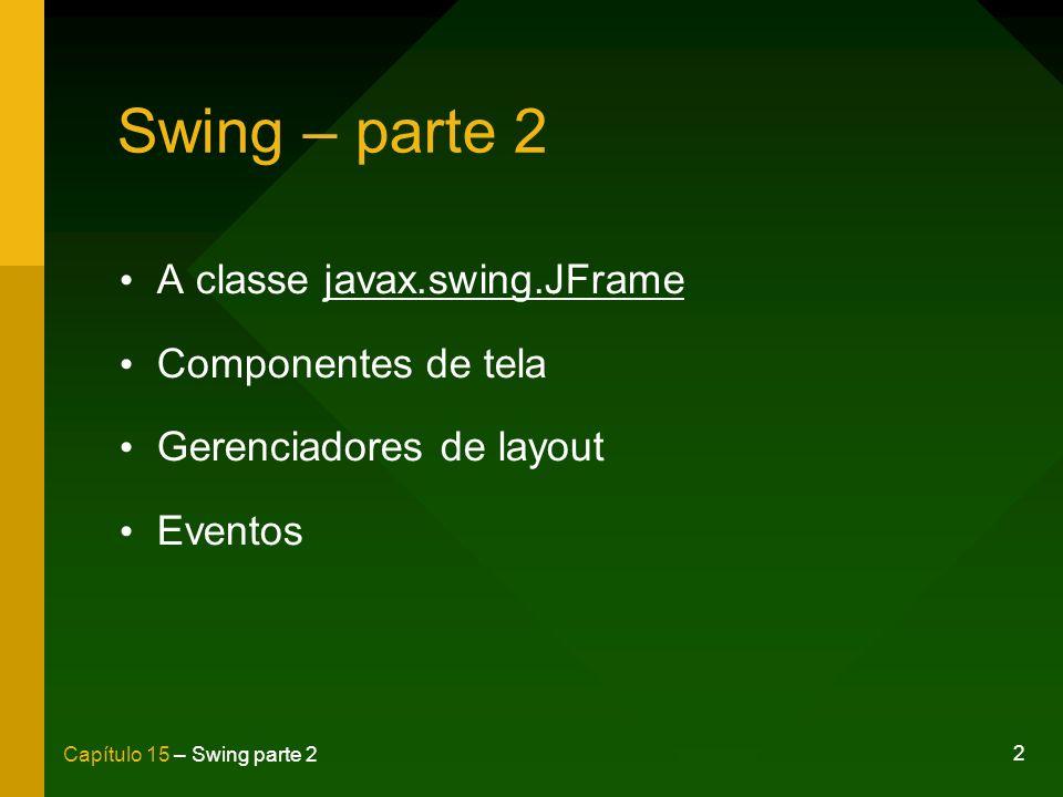 13 Capítulo 15 – Swing parte 2 Método setResizable() Define se a janela possuirá tamanho fixo setResizable(false); – true – Permite que o usuário altere o tamanho da janela; – false – A janela possuirá tamanho fixo.