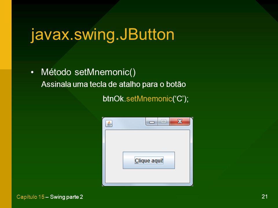 21 Capítulo 15 – Swing parte 2 javax.swing.JButton Método setMnemonic() Assinala uma tecla de atalho para o botão btnOk.setMnemonic(C);