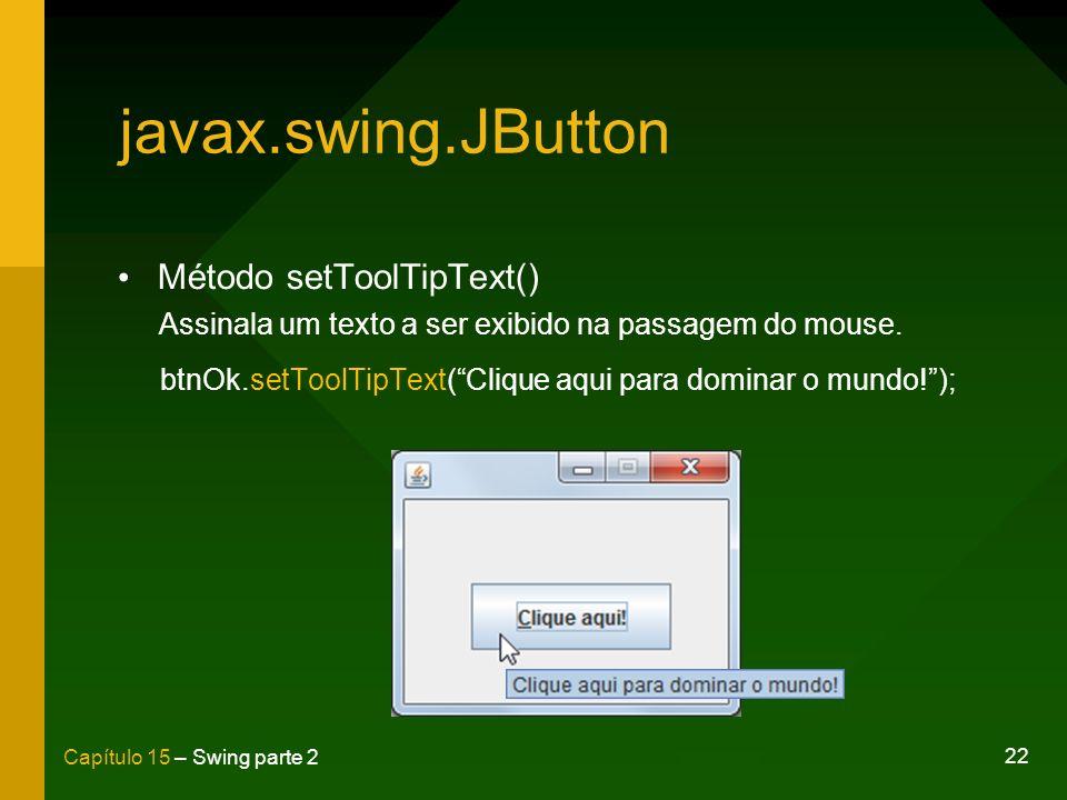 22 Capítulo 15 – Swing parte 2 javax.swing.JButton Método setToolTipText() Assinala um texto a ser exibido na passagem do mouse. btnOk.setToolTipText(