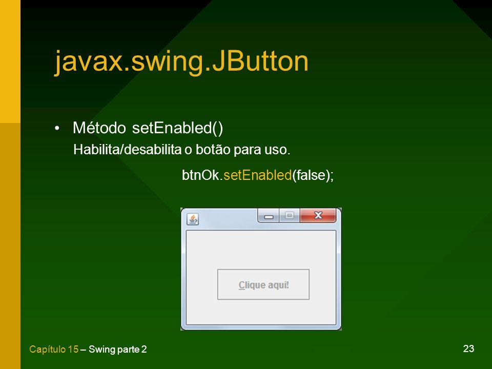 23 Capítulo 15 – Swing parte 2 javax.swing.JButton Método setEnabled() Habilita/desabilita o botão para uso. btnOk.setEnabled(false);