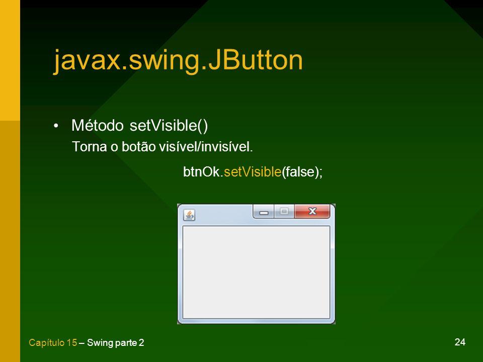 24 Capítulo 15 – Swing parte 2 javax.swing.JButton Método setVisible() Torna o botão visível/invisível. btnOk.setVisible(false);