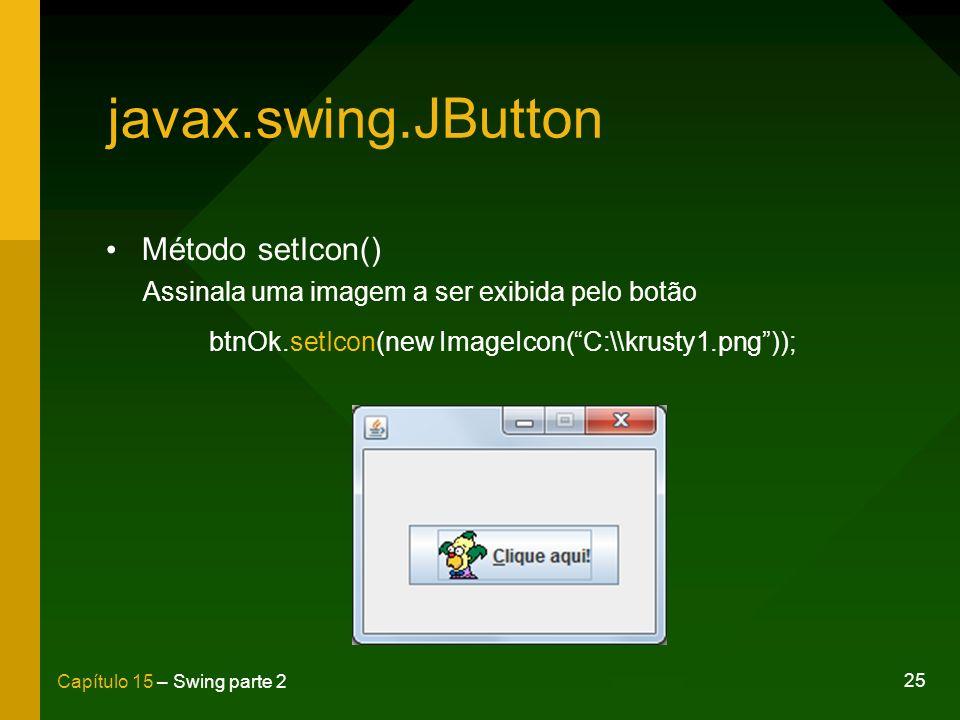 25 Capítulo 15 – Swing parte 2 javax.swing.JButton Método setIcon() Assinala uma imagem a ser exibida pelo botão btnOk.setIcon(new ImageIcon(C:\\krust