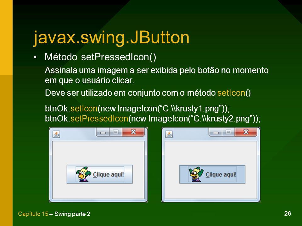 26 Capítulo 15 – Swing parte 2 javax.swing.JButton Método setPressedIcon() Assinala uma imagem a ser exibida pelo botão no momento em que o usuário cl