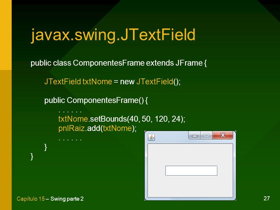 27 Capítulo 15 – Swing parte 2 javax.swing.JTextField public class ComponentesFrame extends JFrame { JTextField txtNome = new JTextField(); public Com