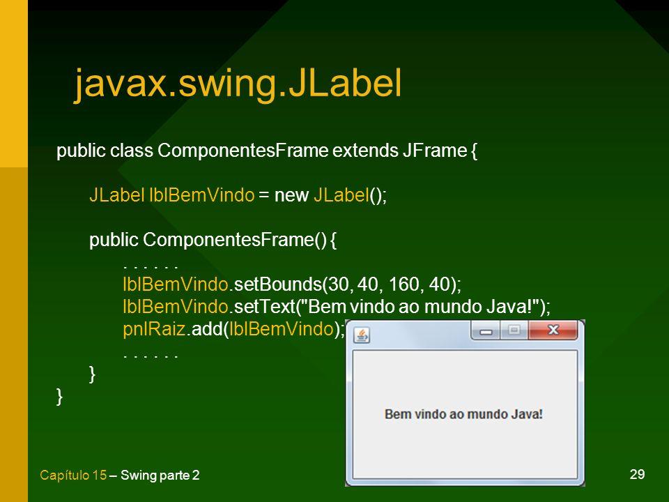 29 Capítulo 15 – Swing parte 2 javax.swing.JLabel public class ComponentesFrame extends JFrame { JLabel lblBemVindo = new JLabel(); public Componentes