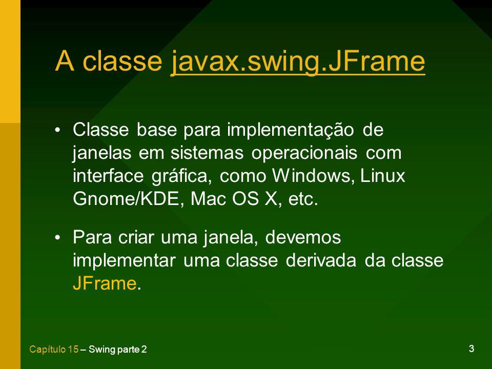 4 Capítulo 15 – Swing parte 2 A classe javax.swing.JFrame public class ExemploFrame extends JFrame { public ExemploFrame() { setTitle( Janela exemplo ); setSize(640, 300); setDefaultCloseOperation( DISPOSE_ON_CLOSE); setVisible(true); }