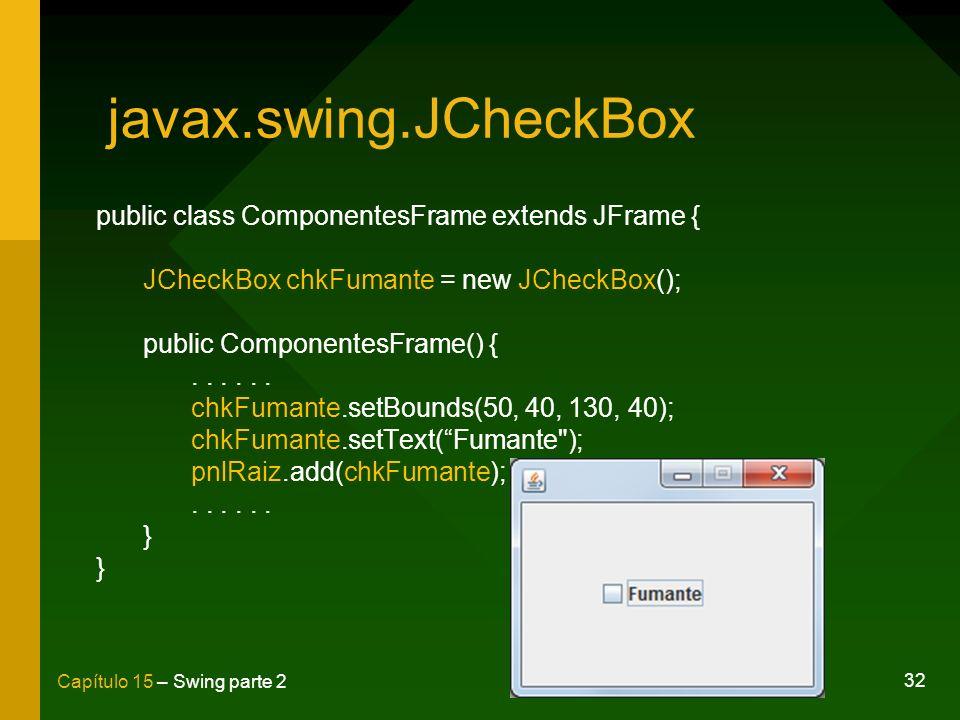 32 Capítulo 15 – Swing parte 2 javax.swing.JCheckBox public class ComponentesFrame extends JFrame { JCheckBox chkFumante = new JCheckBox(); public Com