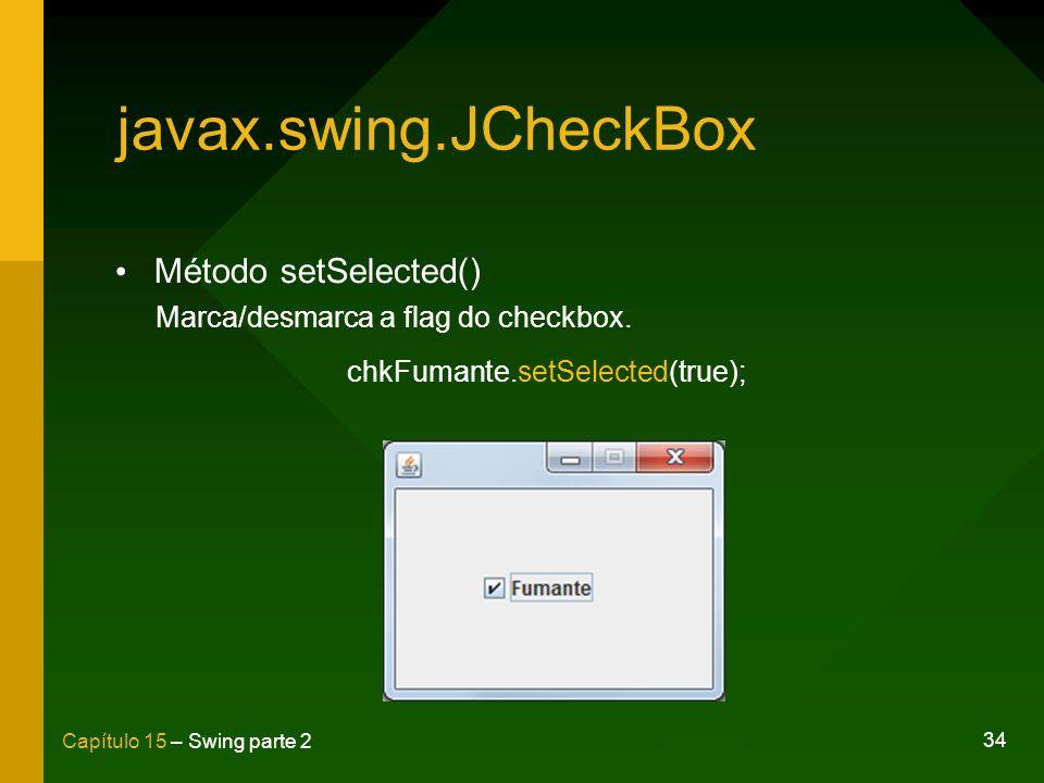 34 Capítulo 15 – Swing parte 2 javax.swing.JCheckBox Método setSelected() Marca/desmarca a flag do checkbox. chkFumante.setSelected(true);